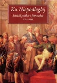 Okładka książki Ku Niepodległej. Ścieżki polskie i francuskie 1975-1918