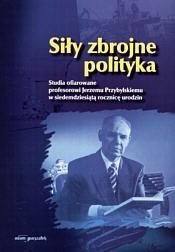Okładka książki Siły zbrojne polityka. Studia ofiarowane profesorowi Jerzemu Przybylskiemu w siedemdziesiątą rocznicę urodzin.