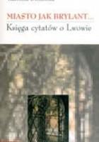 Miasto jak brylant... Księga cytatów o Lwowie