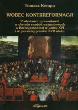 Okładka książki Wobec kontrreformacji. Protestanci i prawosławni w obronie swobód wyznaniowych w Rzeczypospolitej w końcu XVI i w pierwszej połowie XVII wieku