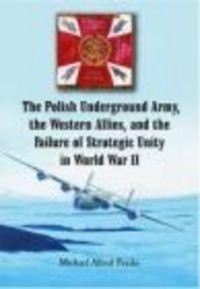 Okładka książki Polish Underground Army the Western Allies & the Failure of
