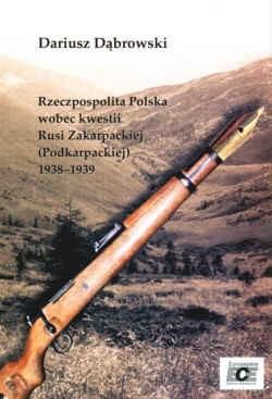 Okładka książki Rzeczpospolita Polska wobec kwestii Rusi zakarpackiej (Podkarpackiej) 1938-1939
