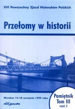 Okładka książki Przełomy w historii. XVI Powszechny zjazd Historyków Polskich - Wrocław 15-18 września 1999 roku. Pamiętnik. Tom III - część 3.