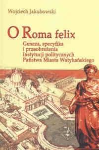 Okładka książki O Roma felix. Geneza, specyfikacja i przeobrażenia instytucji politycznych Państwa Miasta Watykańskiego