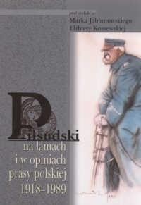Okładka książki Piłsudski na łamach i w opiniach prasy polskiej 1918-1989