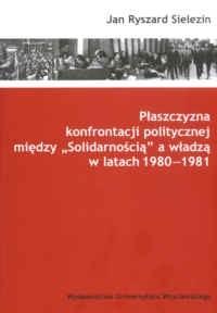 """Okładka książki Płaszczyzna konfrontacji politycznej między """"Solidarnością"""" a władzą w latach 1980-1981"""