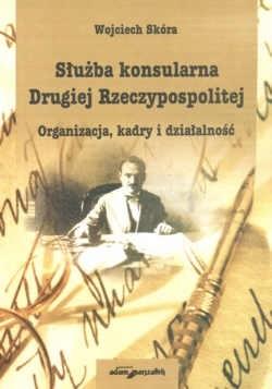 Okładka książki Służba konsularna Drugiej Rzeczypospolitej.  Organizacja, kadry i działalność