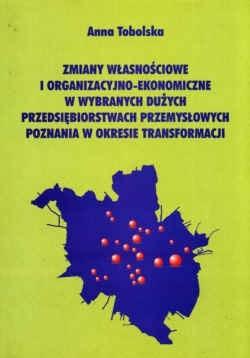 Okładka książki zmiany własnościowe i organizacyjno-ekonomiczne w wybranych dużych przedsiębiorstwach przemysłowych Poznania w okresie transformacji.