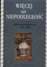 Okładka książki Więcej niż niepodległość. Polska myśl polityczna 1918 - 1939