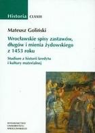 Okładka książki Wrocławskie spisy zastawów, długów i mienia żydowskiego z 1453 roku. Studium z historii kredytu i kultury materialnej
