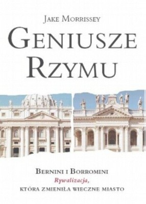 Okładka książki Geniusze Rzymu: Bernini i Borromini: Rywaliza, która zmieniła Wieczne Miasto