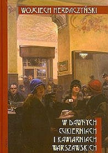 Okładka książki W dawnych cukierniach i kawiarniach warszawskich