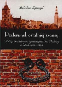 Okładka książki Posterunek ostatniej szansy Policja Państwowa i przestępczość w Chełmży w latach 1920-1939