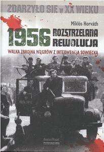 Okładka książki 1956 - Rozstrzelana rewolucja. Walka zbrojna Węgrów z interwencją sowiecką