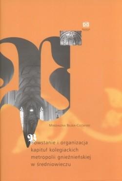 Okładka książki Powstanie i organizacja kapituł kolegiackich metropolii gnieźnieńskiej w średniowieczu