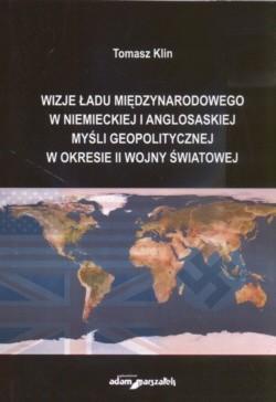 Okładka książki Wizje ładu międzynarodowego w niemieckiej i anglosaskiej myśli geopolitycznej w okresie II wojny światowej