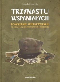 Okładka książki Trzynastu wspaniałych Powstanie wielkopolskie w życiu i losach powstańców i ich rodzin