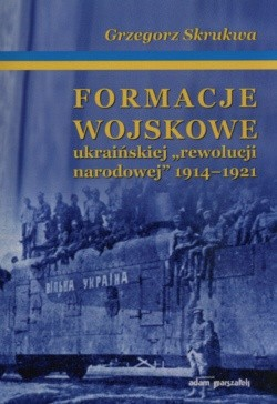 """Okładka książki Formacje wojskowe ukraińskiej """"rewolucji narodowej"""" 1914-1921"""