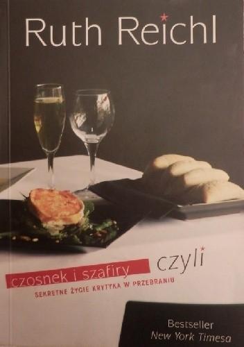 Okładka książki Czosnek i szafiry czyli sekretne życie krytyka w przebraniu - Reichl Ruth