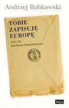 Okładka książki Tobie zapisuję Europę. Listy do Jarosława  Iwaszkiewicza 1947-1958