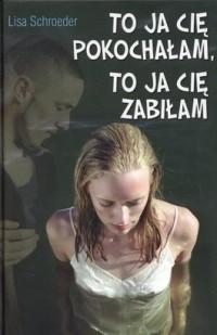 Okładka książki To ja cię pokochałam, to ja cię zabiłam