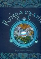 Księga czarów : tajemne sekrety Merlina : zawiera poczet czarodziejów, opis ich działań i wielu cudownych mocy, wedle słów mistrza Merlina