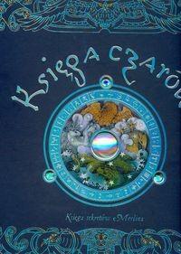 Okładka książki Księga czarów : tajemne sekrety Merlina : zawiera poczet czarodziejów, opis ich działań i wielu cudownych mocy, wedle słów mistrza Merlina