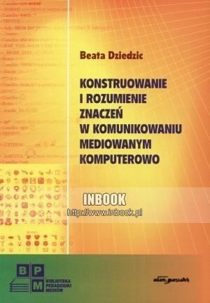 Okładka książki Konstruowanie i rozumienie znaczeń w komunikowaniu mediowanym komputerowo - Beata Dziedzic