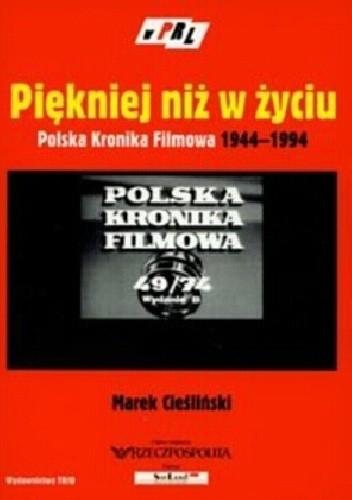 Okładka książki Piękniej niż w życiu: Polska Kronika Filmowa 1944-1994