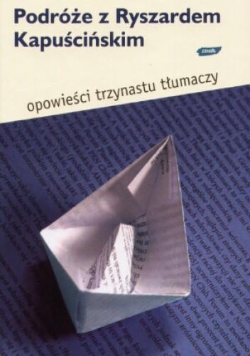 Okładka książki Podróże z Ryszardem Kapuścińskim. Opowieści trzynastu tłumaczy