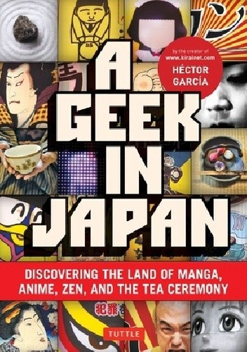 Okładka książki A geek in Japan. Discovering the land of manga, anime, Zen, and the tea ceremony
