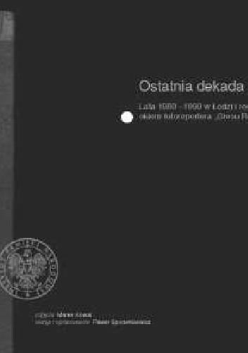Okładka książki Ostatnia dekada. Lata 1980-1990 w Łodzi i regionie okiem fotoreportera Głosu Robotniczego