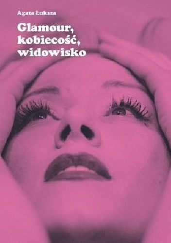 Okładka książki Glamour, kobiecość, widowisko. Aktorka jako obiekt pożądania