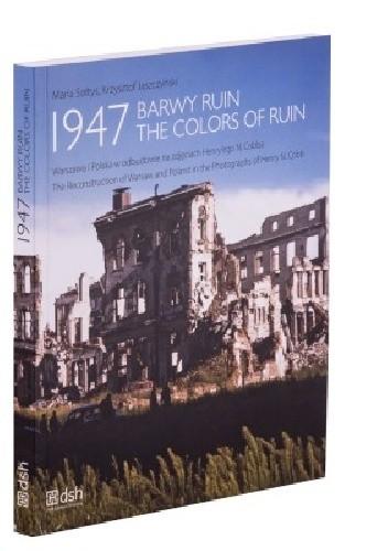 Okładka książki 1947. Barwy ruin. Warszawa i Polska w odbudowie na zdjęciach Henry'ego N. Cobba