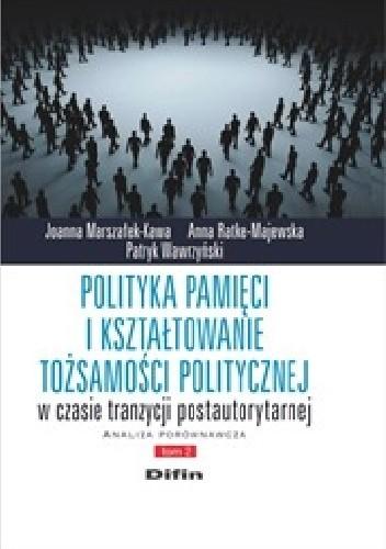 Okładka książki Polityka pamięci i kształtowanie tożsamości politycznej w czasie tranzycji postautorytarnej. Analiza porównawcza. Tom 2