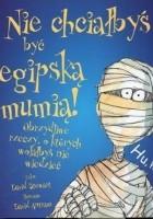 Nie chciałbyś być egipską mumią. Obrzydliwe rzeczy, o których wolałbyś nie wiedzieć