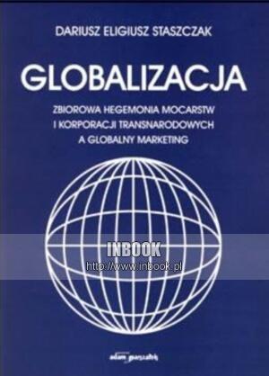 Okładka książki Globalizacja. zbiorowa hegemonia mocarstw i korporacji transnarodowych a globalny marketing - Dariusz Eligiusz Staszczak