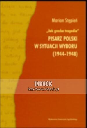 Okładka książki Jak grecka tragedia. Pisarz polski w sytuacji wyboru (1944-1948) - Marian Stępień