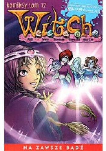 Okładka książki W.I.T.C.H. Tom 12 - Na zawsze bądź