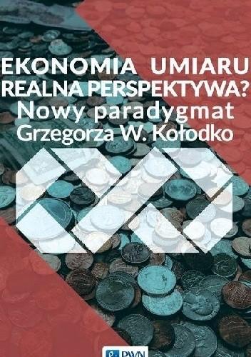 Okładka książki Ekonomia umiaru - realna perspektywa? Nowy paradygmat Grzegorza W. Kołodko