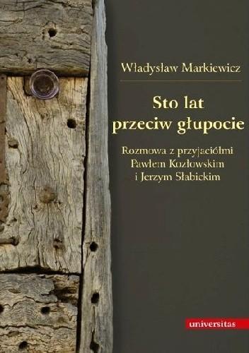 Okładka książki Sto lat przeciw głupocie. Rozmowa z przyjaciółmi Pawłem Kozłowskim i Jerzym Słabickim