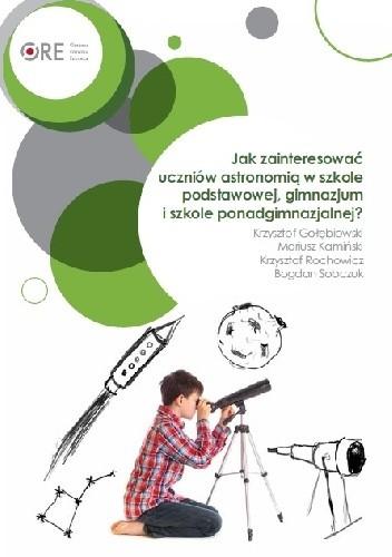 Okładka książki Jak zainteresować uczniów astronomią w szkole podstawowej, gimnazjum i szkole ponadgimnazjalnej?