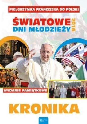 Okładka książki KRONIKA. Pielgrzymka Franciszka do Polski. ŚWIATOWE DNI MŁODZIEŻY 2016!