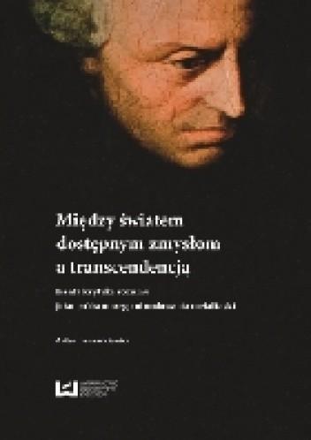 Okładka książki Między światem dostępnym zmysłom a transcendencją. Kanta krytyka rozumu jako próba nowego ufundowania metafizyki