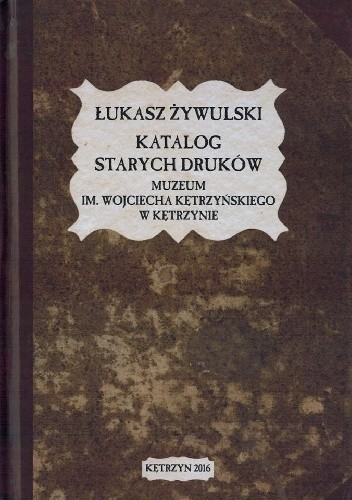 Okładka książki Katalog starych druków Muzeum im. Wojciecha Kętrzyńskiego w Kętrzynie