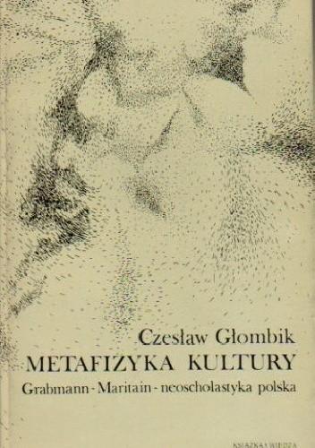 Okładka książki Metafizyka kultury. Grabmann, Maritain, neoscholastyka polska.