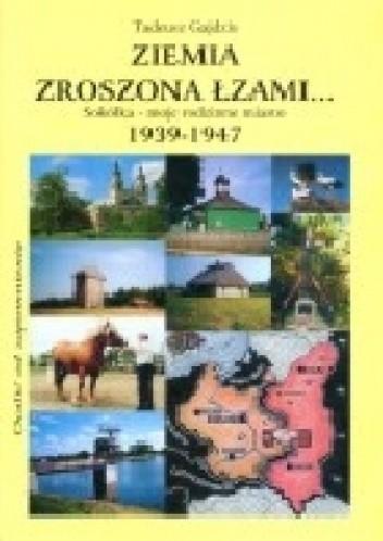 Okładka książki Ziemia zroszona łzami. Sokółka - moje rodzinne miasto 1939 - 1947