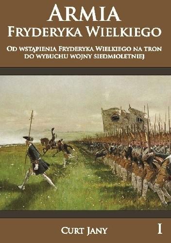 Okładka książki Armia Fryderyka Wielkiego od wstąpienia Fryderyka Wielkiego na tron do wybuchy wojny siedmioletniej.