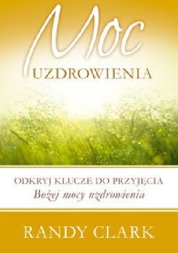 Okładka książki Moc uzdrowienia. Odkryj klucze do przyjęcia Bożej mocy uzdrowienia