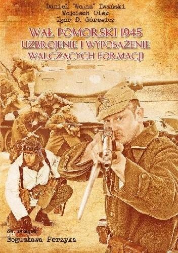 Okładka książki Wał Pomorski 1945. Uzbrojenie i wyposażenie walczących formacji